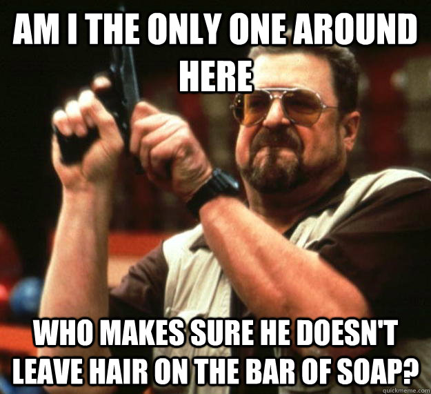 am I the only one around here Who makes sure he doesn't leave hair on the bar of soap? - am I the only one around here Who makes sure he doesn't leave hair on the bar of soap?  Angry Walter