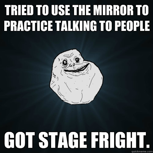 Tried to use the mirror to practice talking to people got stage fright. - Tried to use the mirror to practice talking to people got stage fright.  Forever Alone