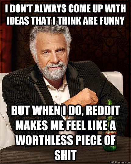 I don't always come up with ideas that i think are funny but when I do, Reddit makes me feel like a worthless piece of shit - I don't always come up with ideas that i think are funny but when I do, Reddit makes me feel like a worthless piece of shit  The Most Interesting Man In The World