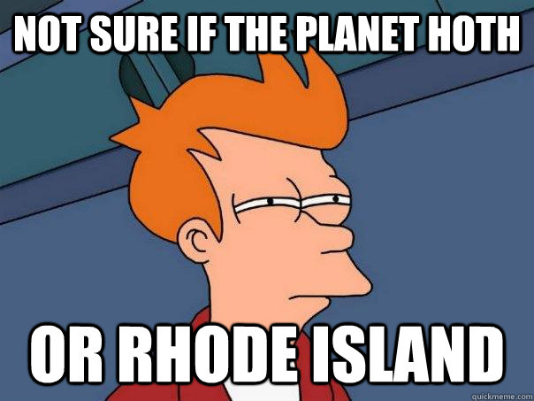 not sure if the planet hoth or rhode island - not sure if the planet hoth or rhode island  Futurama Fry