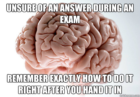 Unsure of an answer during an exam Remember exactly how to do it right after you hand it in - Unsure of an answer during an exam Remember exactly how to do it right after you hand it in  Scumbag Brain