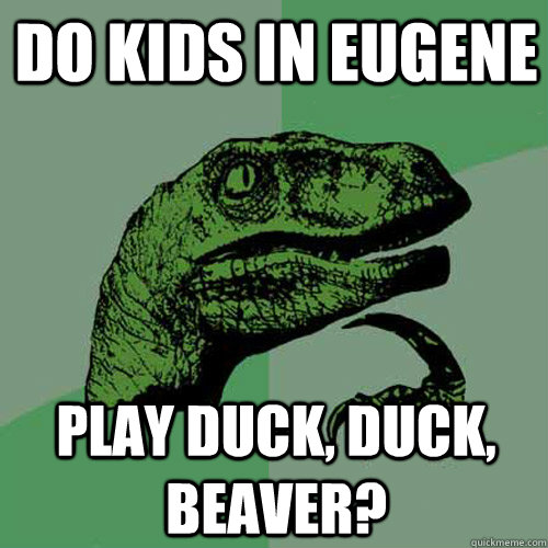 Do kids in Eugene Play Duck, Duck, Beaver? - Do kids in Eugene Play Duck, Duck, Beaver?  Philosoraptor