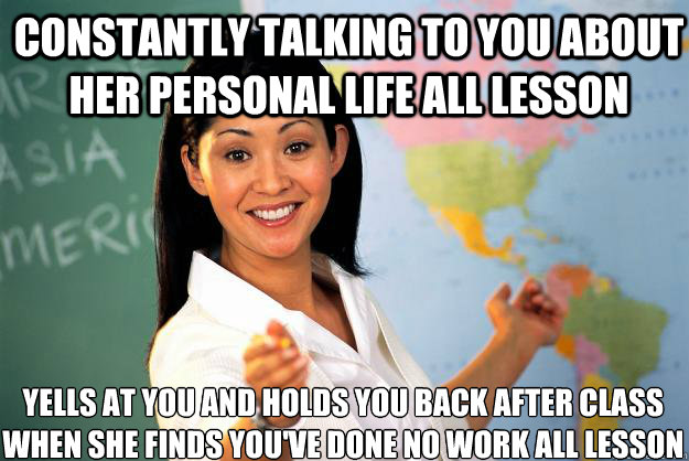 Constantly talking to you about her personal life all lesson  yells at you and holds you back after class when she finds you've done no work all lesson - Constantly talking to you about her personal life all lesson  yells at you and holds you back after class when she finds you've done no work all lesson  Unhelpful High School Teacher
