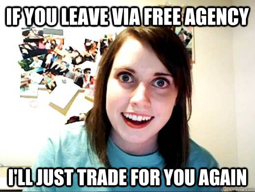 if you leave via free agency i'll just trade for you again