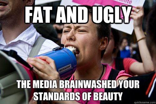 Fat and ugly The media brainwashed your standards of beauty