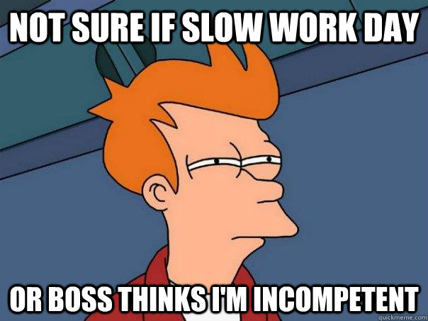 Not Sure If Slow Work Day Or Boss Thinks Im Incompetent Futurama