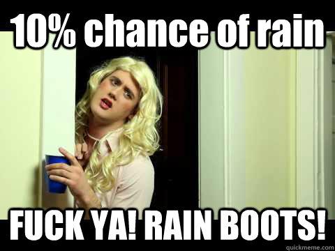 77f0e90766b61af631816fd461458019e6f8b2f632140676aafc56d542c825a2 10% chance of rain fuck ya! rain boots! sorority chick quickmeme