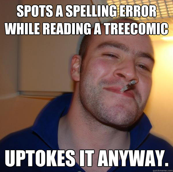 Spots a spelling error while reading a treecomic Uptokes it anyway.