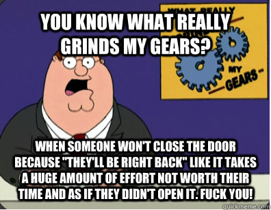 YOU KNOW WHAT REALLY GRINDS MY GEARS? WHEN Someone won't close the door because