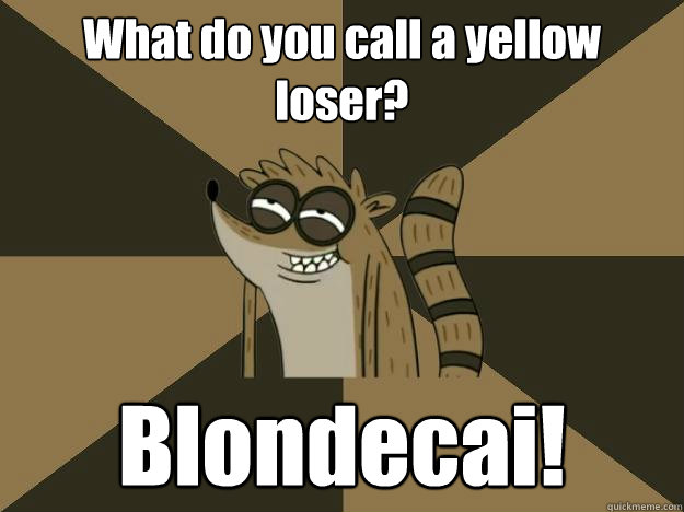 What do you call a yellow loser? Blondecai!