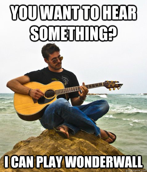You want to hear something? I can play wonderwall - You want to hear something? I can play wonderwall  Douchebag Guitarist