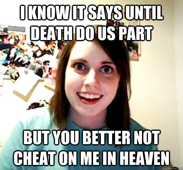 I know it says until death do us part But you better not cheat on me in heaven - I know it says until death do us part But you better not cheat on me in heaven  Overly Attached Girlfriend