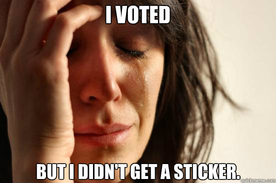 I voted but I didn't get a sticker. - I voted but I didn't get a sticker.  First World Problems