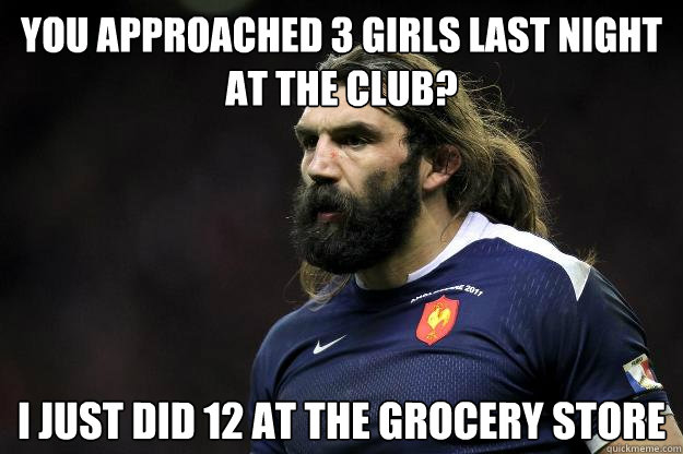 You approached 3 girls last night at the club? i just did 12 at the grocery store  Uncle Roosh
