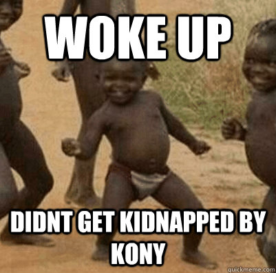 woke up didnt get kidnapped by kony