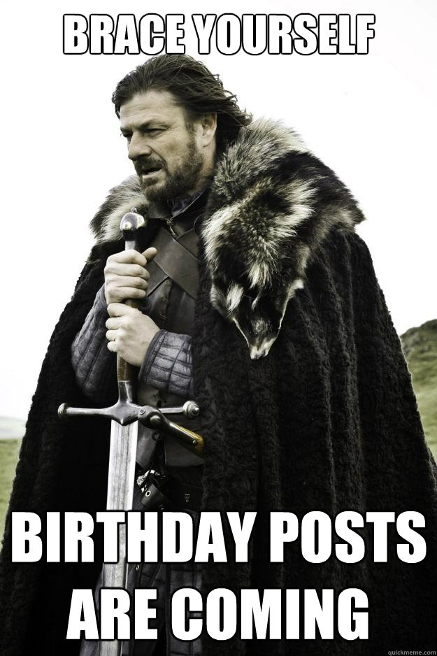 Brace yourself Birthday posts are coming - Brace yourself Birthday posts are coming  Winter is coming