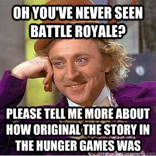 Oh you've never seen Battle Royale? please tell me more about how original the story in the Hunger Games was - Oh you've never seen Battle Royale? please tell me more about how original the story in the Hunger Games was  Condescending Wonka