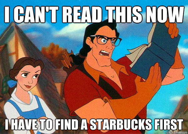 I can't read this now i have to find a starbucks first   Hipster Gaston