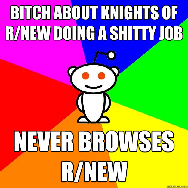 Bitch about knights of r/new doing a shitty job Never browses r/new - Bitch about knights of r/new doing a shitty job Never browses r/new  Reddit Alien