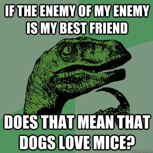 if the enemy of my enemy is my best friend does that mean that dogs love mice? - if the enemy of my enemy is my best friend does that mean that dogs love mice?  Philosoraptor