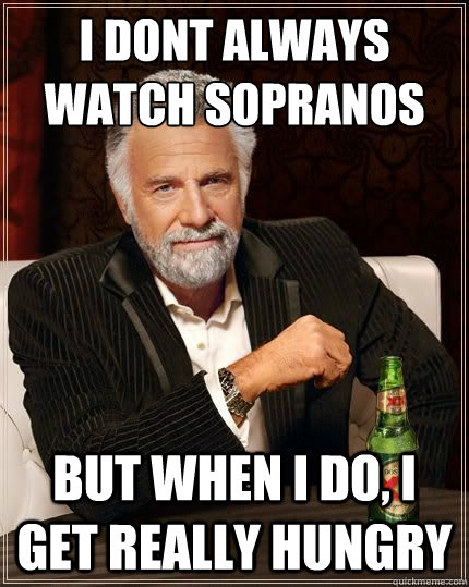 I DONT ALWAYS watch sopranos BUT WHEN I DO, I get really hungry - I DONT ALWAYS watch sopranos BUT WHEN I DO, I get really hungry  Most Interesting Man