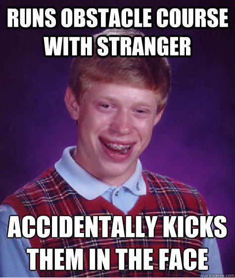 Runs obstacle course with stranger accidentally kicks them in the face - Runs obstacle course with stranger accidentally kicks them in the face  Bad Luck Brian