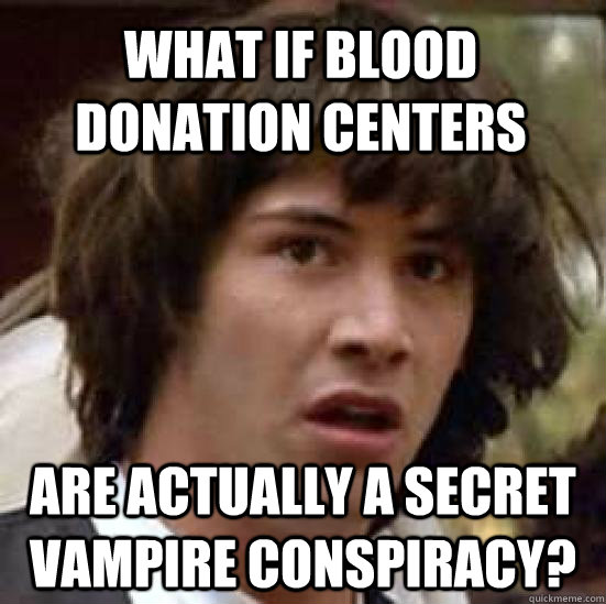What if blood donation centers  are actually a secret vampire conspiracy? - What if blood donation centers  are actually a secret vampire conspiracy?  conspiracy keanu