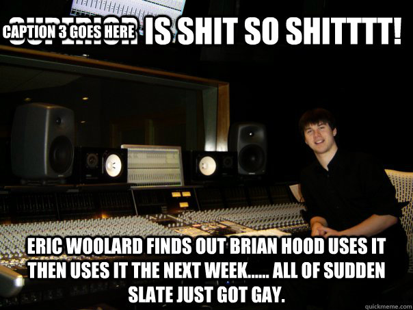 Superior is shit so shitttt! Eric Woolard finds out Brian hood uses it then uses it the next week...... all of sudden slate just got gay. Caption 3 goes here  Skumbag Sound Engineer