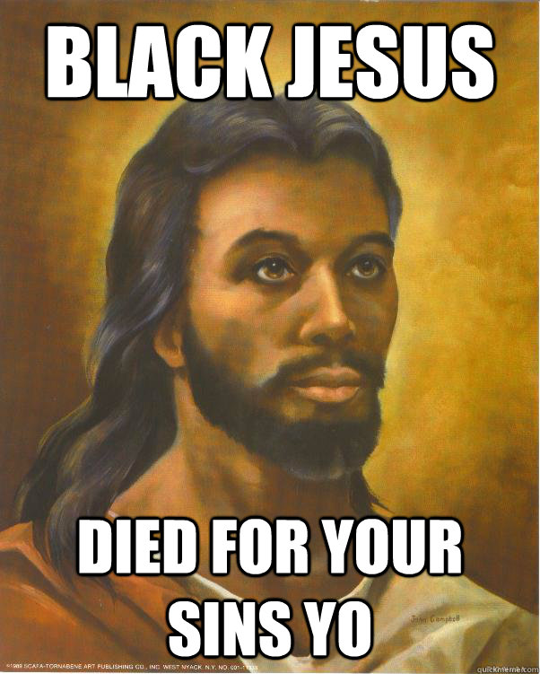 Black Jesus died for your sins yo