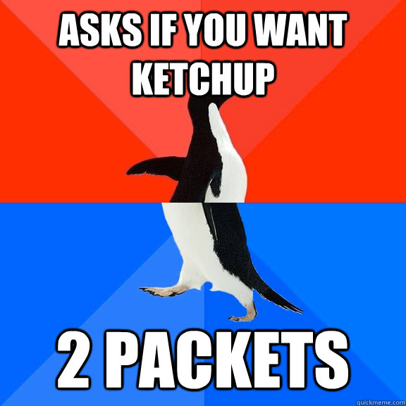 Asks if you want ketchup 2 packets - Asks if you want ketchup 2 packets  Socially Awesome Awkward Penguin