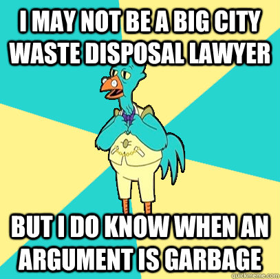I may not be a big city waste disposal lawyer But i do know when an argument is garbage