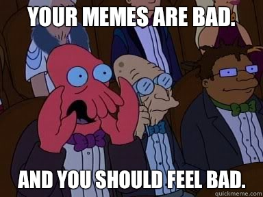 Your memes are bad.   And you should feel bad.