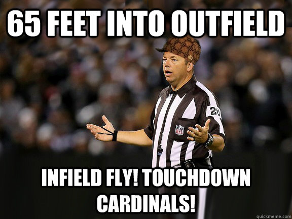 65 feet into outfield Infield fly! touchdown cardinals! - 65 feet into outfield Infield fly! touchdown cardinals!  Scumbag Ref