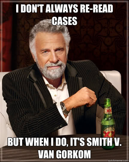 I don't always re-read cases  But when I do, it's Smith v. Van Gorkom  - I don't always re-read cases  But when I do, it's Smith v. Van Gorkom   Dos Equis man