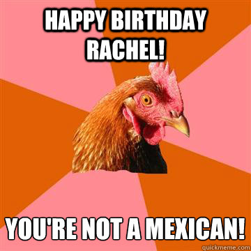 Happy Birthday Rachel You Re Not A Mexican Anti Joke Chicken