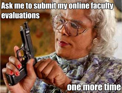 Ask me to submit my online faculty evaluations one more time