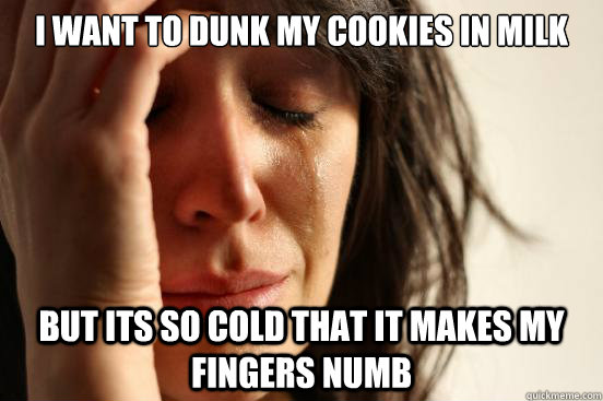I want to dunk my cookies in milk but its so cold that it makes my fingers numb - I want to dunk my cookies in milk but its so cold that it makes my fingers numb  First World Problems