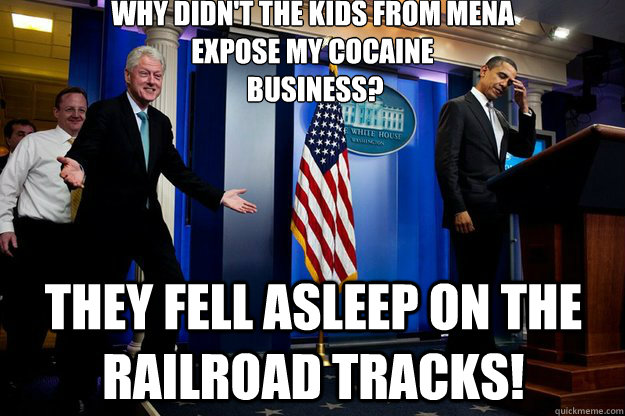 Why didn't the kids from Mena  expose my cocaine  business? They fell asleep on the railroad tracks! - Why didn't the kids from Mena  expose my cocaine  business? They fell asleep on the railroad tracks!  Inappropriate Timing Bill Clinton