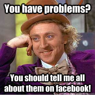 You have problems? You should tell me all about them on facebook!