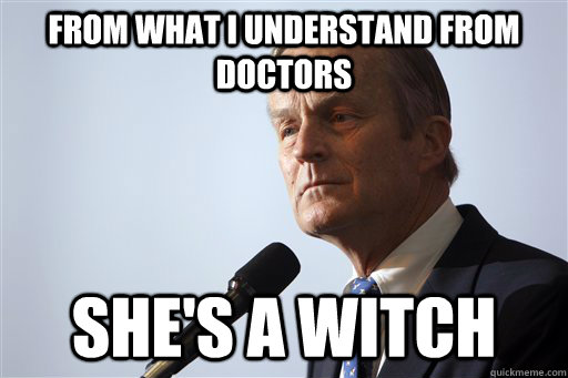 from what I understand from doctors she's a witch - from what I understand from doctors she's a witch  Todd Akin