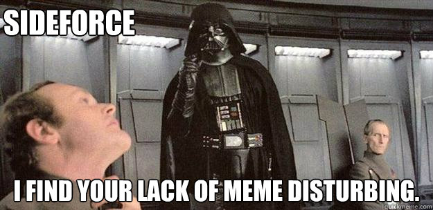 I find your lack of meme disturbing. Sideforce