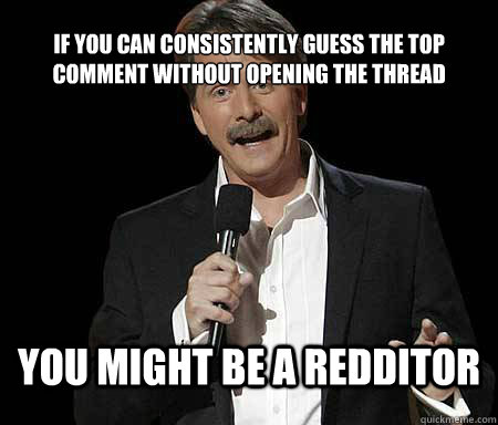 If you can consistently guess the top comment without opening the thread you might be a redditor - If you can consistently guess the top comment without opening the thread you might be a redditor  Foxworthy Redditor