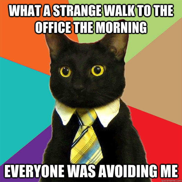 What a strange walk to the office the morning Everyone was avoiding me - What a strange walk to the office the morning Everyone was avoiding me  Business Cat