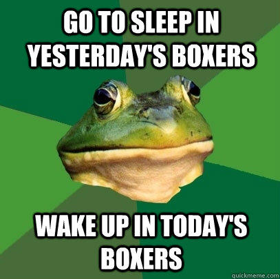 Go to sleep in yesterday's boxers Wake up in today's boxers - Go to sleep in yesterday's boxers Wake up in today's boxers  Foul Bachelor Frog