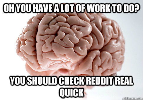 OH YOU HAVE A LOT OF WORK TO DO? YOU SHOULD CHECK REDDIT REAL QUICK - OH YOU HAVE A LOT OF WORK TO DO? YOU SHOULD CHECK REDDIT REAL QUICK  Scumbag Brain