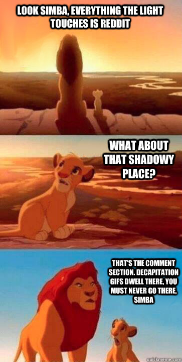 look simba, everything the light touches is reddit what about that shadowy place? that's the comment section. decapitation gifs dwell there, you must never go there, simba
