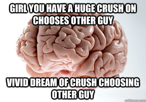 Girl you have a huge crush on chooses other guy Vivid dream of crush choosing other guy - Girl you have a huge crush on chooses other guy Vivid dream of crush choosing other guy  Scumbag Brain