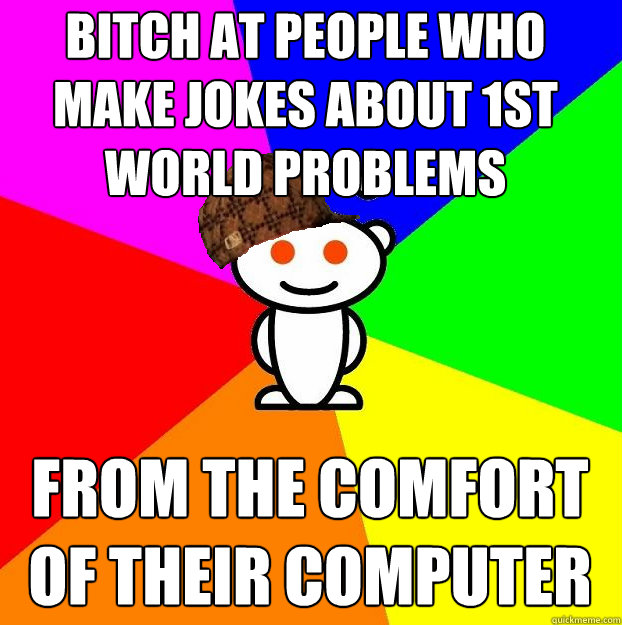 Bitch at people who make jokes about 1st world problems from the comfort of their computer  Scumbag Redditor