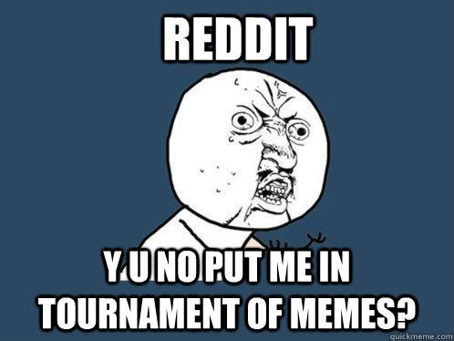 reddit y u no put me in tournament of memes? - reddit y u no put me in tournament of memes?  Y U No