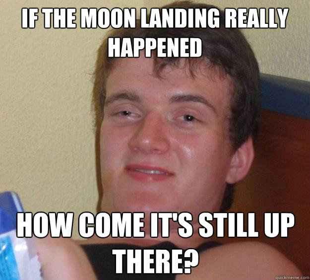 If the moon landing really happened how come it's still up there? - If the moon landing really happened how come it's still up there?  10 Guy
